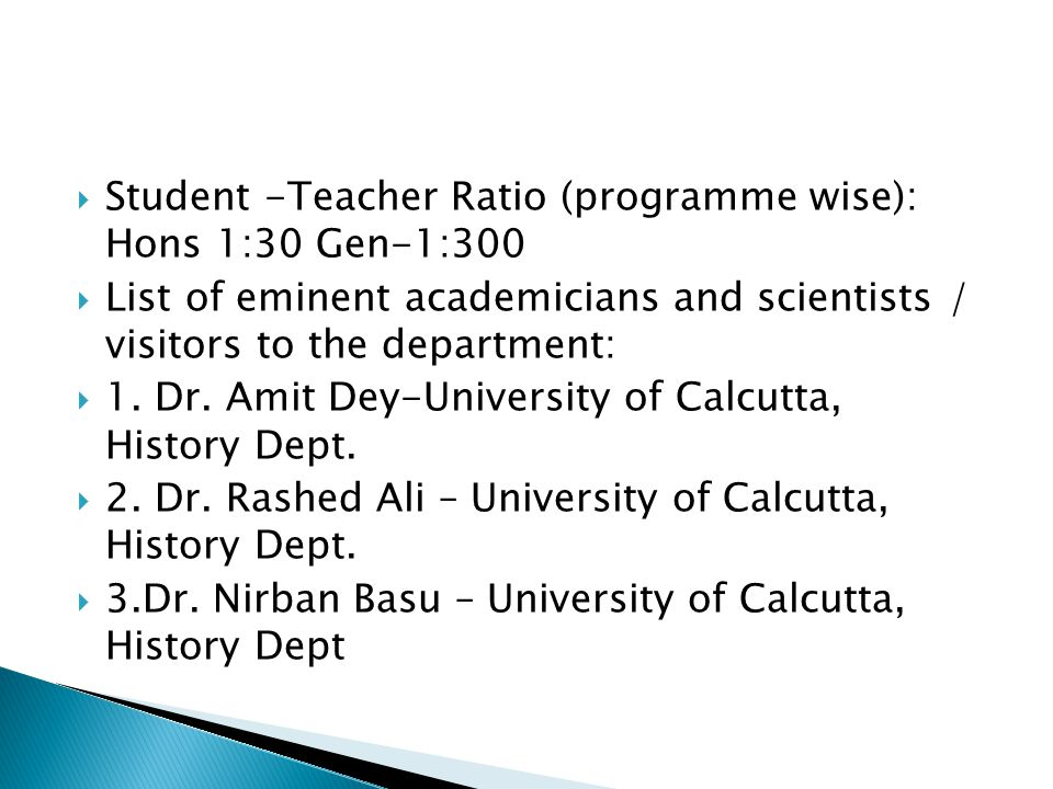  Student -Teacher Ratio (programme wise): Hons 1:30 Gen-1:300  List of eminent academicians and scientists / visitors to the department:  1.