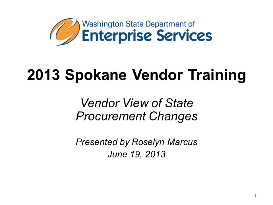 2013 Spokane Vendor Training Vendor View of State Procurement Changes Presented by Roselyn Marcus June 19, 2013 1