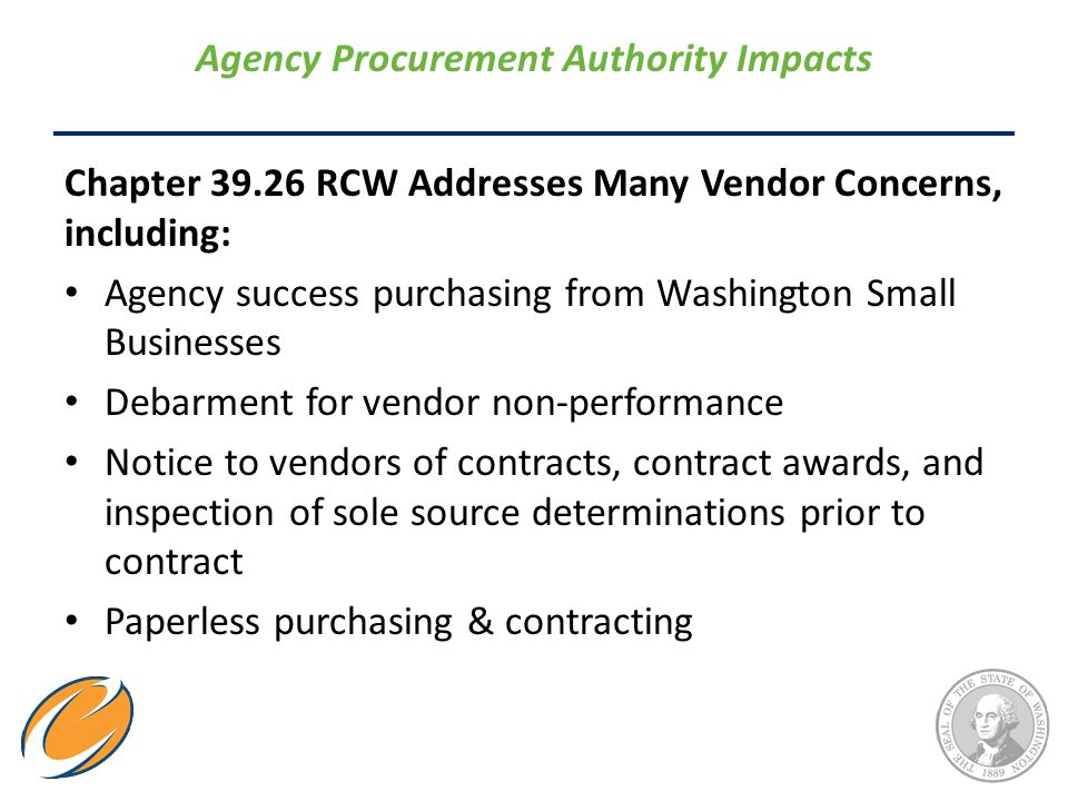 Agency Procurement Authority Impacts Chapter 39.26 RCW Addresses Many Vendor Concerns, including: Agency success purchasing from Washington Small Busi