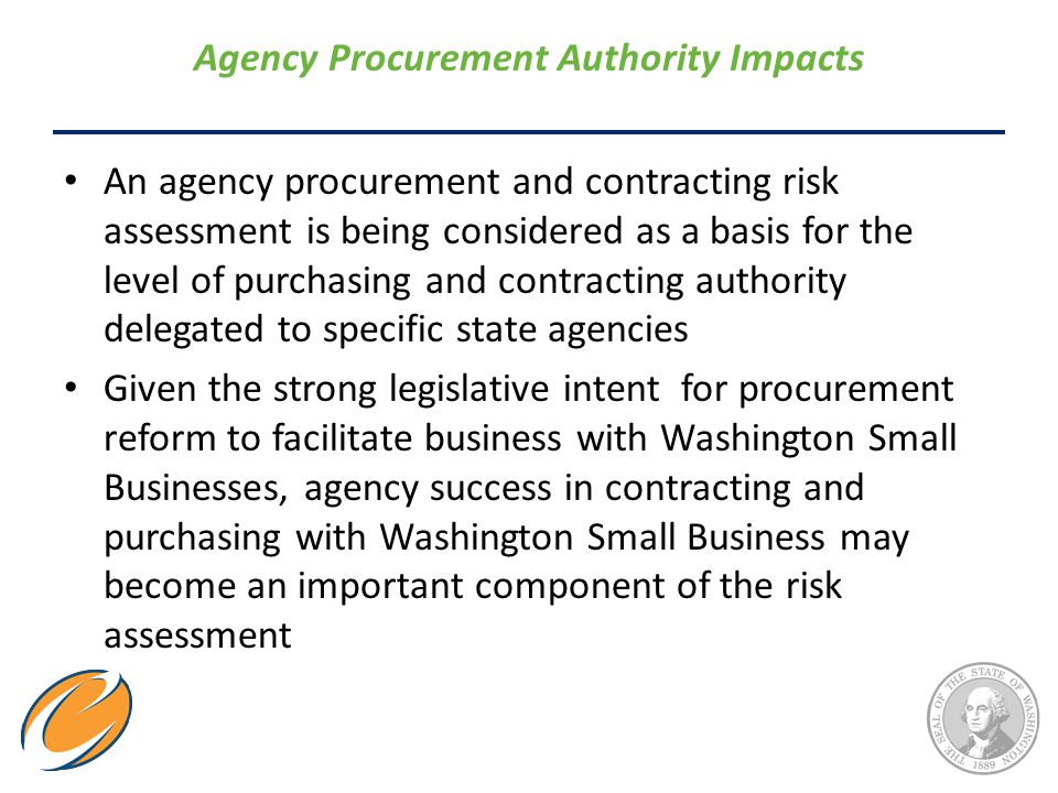 Agency Procurement Authority Impacts An agency procurement and contracting risk assessment is being considered as a basis for the level of purchasing and contracting authority delegated to specific state agencies Given the strong legislative intent for procurement reform to facilitate business with Washington Small Businesses, agency success in contracting and purchasing with Washington Small Business may become an important component of the risk assessment