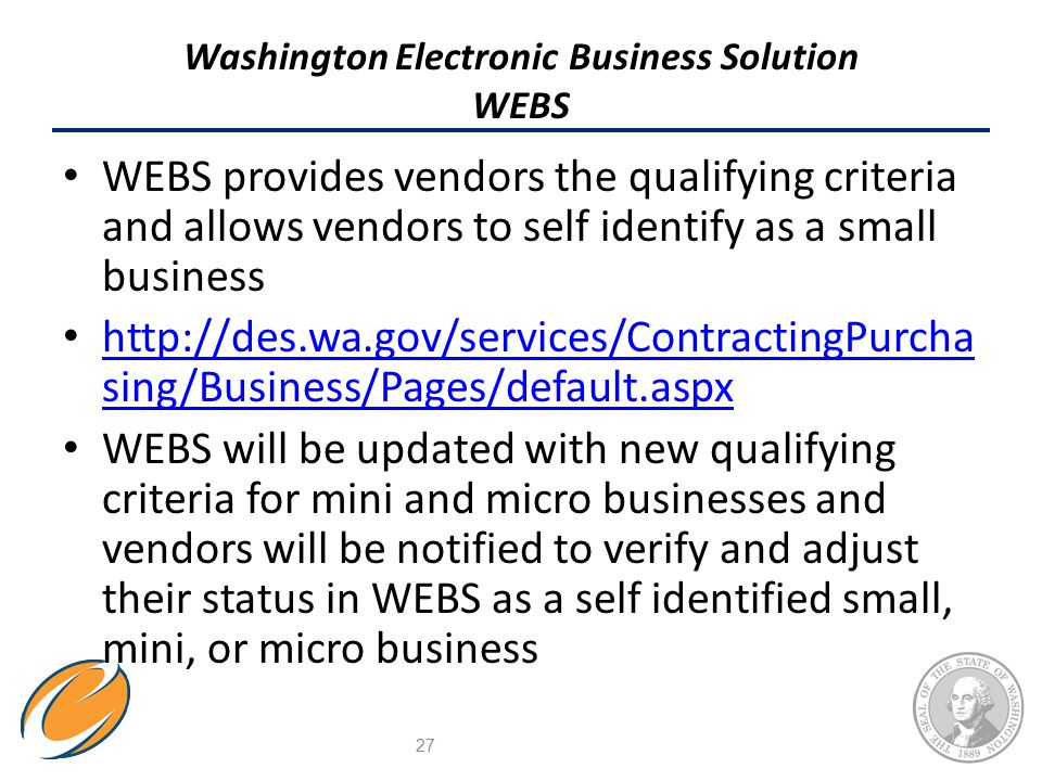 Washington Electronic Business Solution WEBS WEBS provides vendors the qualifying criteria and allows vendors to self identify as a small business http://des.wa.gov/services/ContractingPurcha sing/Business/Pages/default.aspx http://des.wa.gov/services/ContractingPurcha sing/Business/Pages/default.aspx WEBS will be updated with new qualifying criteria for mini and micro businesses and vendors will be notified to verify and adjust their status in WEBS as a self identified small, mini, or micro business 27