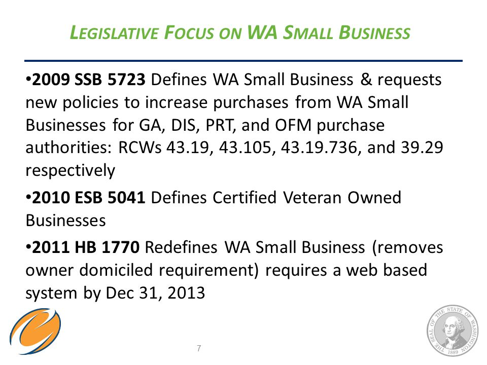 L EGISLATIVE F OCUS ON WA S MALL B USINESS 2009 SSB 5723 Defines WA Small Business & requests new policies to increase purchases from WA Small Businesses for GA, DIS, PRT, and OFM purchase authorities: RCWs 43.19, 43.105, 43.19.736, and 39.29 respectively 2010 ESB 5041 Defines Certified Veteran Owned Businesses 2011 HB 1770 Redefines WA Small Business (removes owner domiciled requirement) requires a web based system by Dec 31, 2013 7