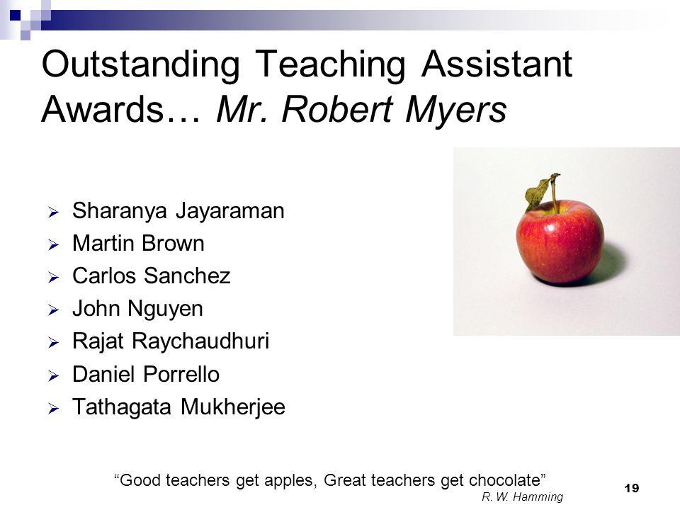 19 Outstanding Teaching Assistant Awards… Mr. Robert Myers  Sharanya Jayaraman  Martin Brown  Carlos Sanchez  John Nguyen  Rajat Raychaudhuri  D