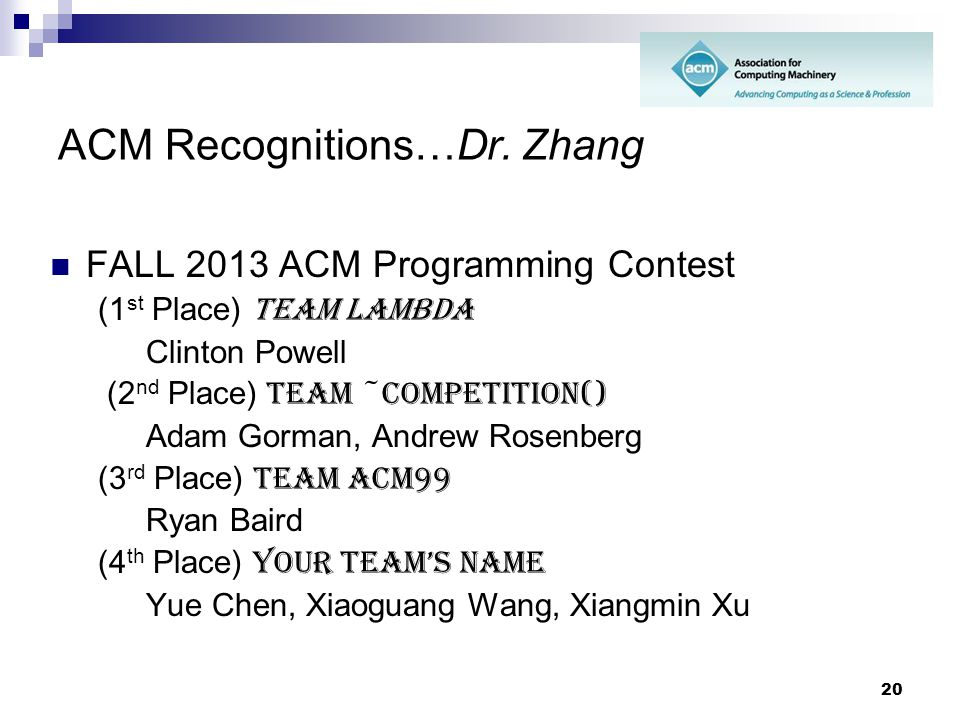 20 ACM Recognitions…Dr. Zhang FALL 2013 ACM Programming Contest (1 st Place) Team Lambda Clinton Powell (2 nd Place) Team ~Competition() Adam Gorman,