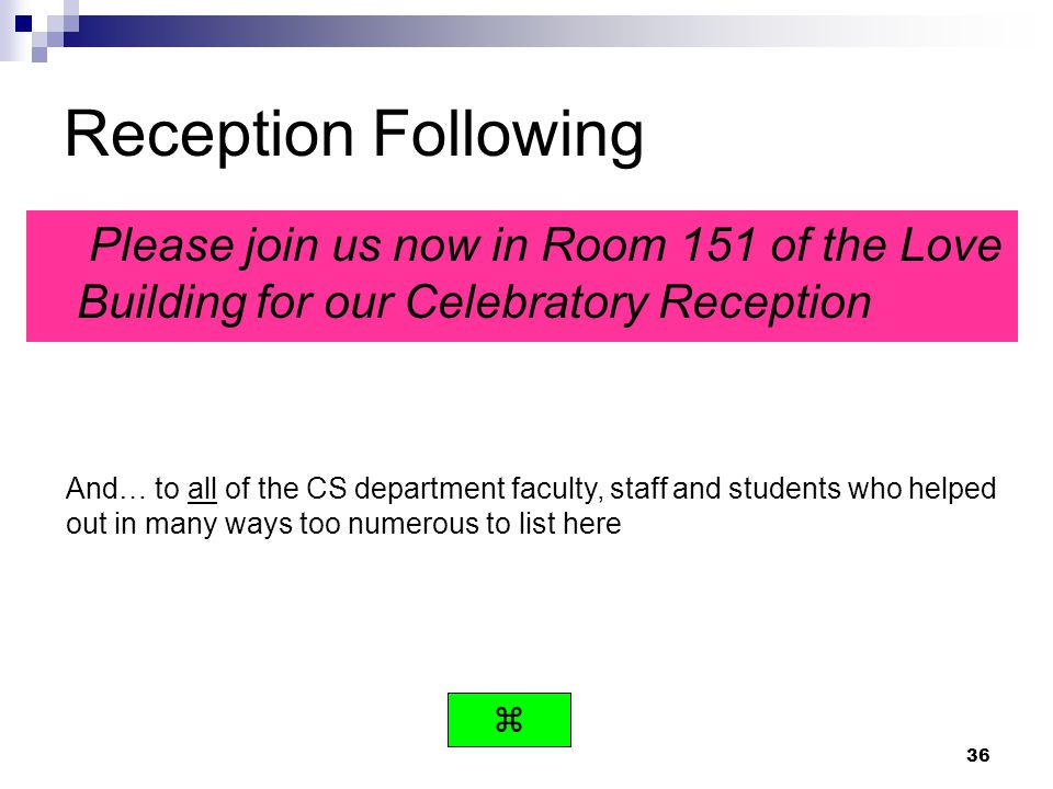 36 Reception Following Please join us now in Room 151 of the Love Building for our Celebratory Reception And… to all of the CS department faculty, sta