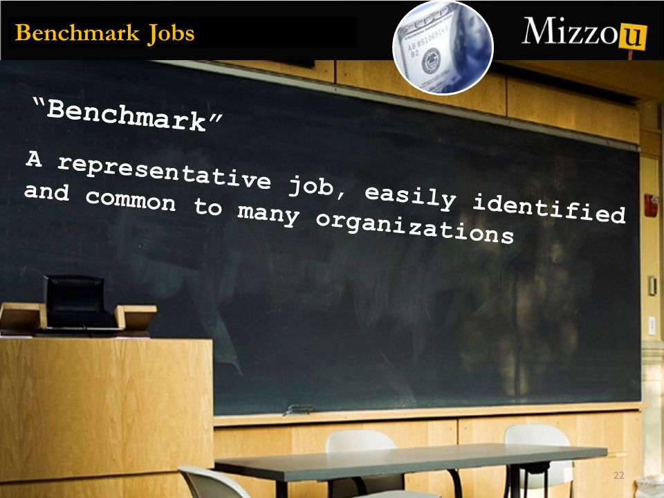 Benchmark 22 Benchmark Jobs A representative job, easily identified and common to many organizations