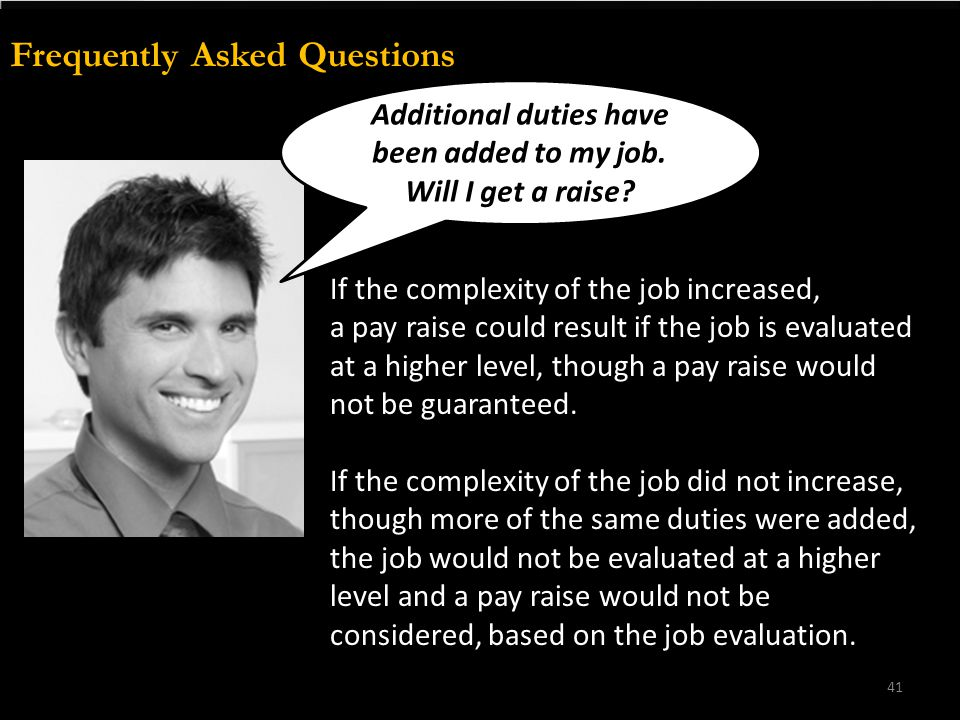 Frequently Asked Questions If the complexity of the job increased, a pay raise could result if the job is evaluated at a higher level, though a pay ra