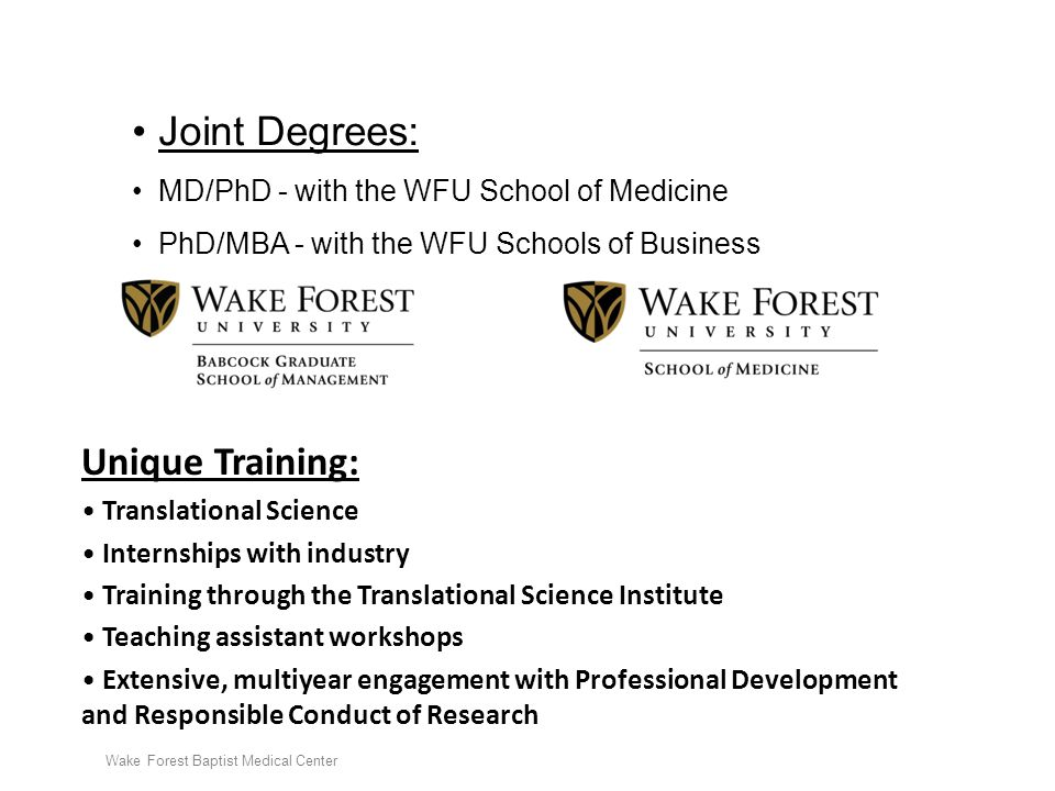 Wake Forest Baptist Medical Center Joint Degrees: MD/PhD - with the WFU School of Medicine PhD/MBA - with the WFU Schools of Business Unique Training: Translational Science Internships with industry Training through the Translational Science Institute Teaching assistant workshops Extensive, multiyear engagement with Professional Development and Responsible Conduct of Research