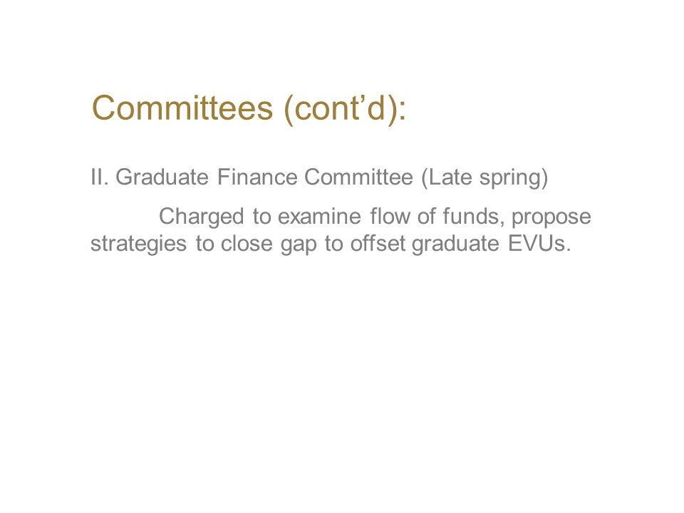 Committees (cont'd): II. Graduate Finance Committee (Late spring) Charged to examine flow of funds, propose strategies to close gap to offset graduate