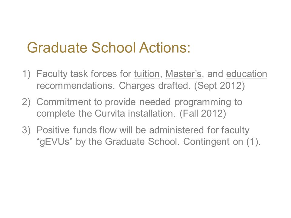 Graduate School Actions: 1)Faculty task forces for tuition, Master's, and education recommendations. Charges drafted. (Sept 2012) 2)Commitment to prov