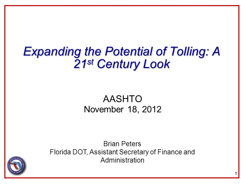 Expanding the Potential of Tolling: A 21 st Century Look AASHTO November 18, 2012 1 Brian Peters Florida DOT, Assistant Secretary of Finance and Administration