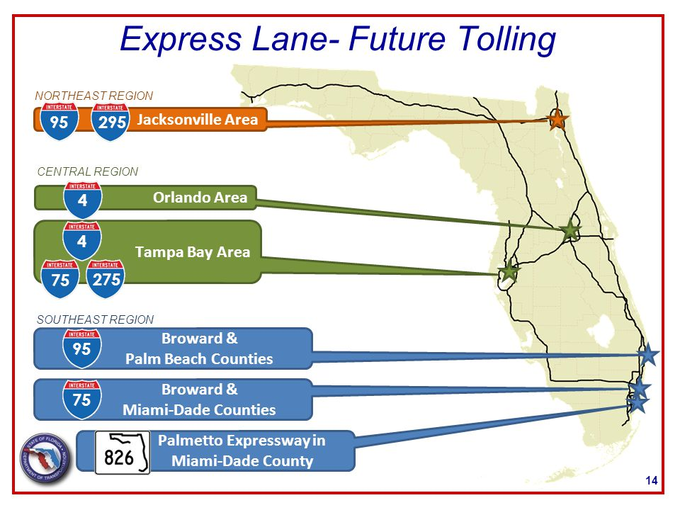 Express Lane- Future Tolling 14 Jacksonville Area Orlando Area Tampa Bay Area Broward & Palm Beach Counties Broward & Miami-Dade Counties Palmetto Expressway in Miami-Dade County CENTRAL REGION NORTHEAST REGION SOUTHEAST REGION 95295 44 9575 275 75