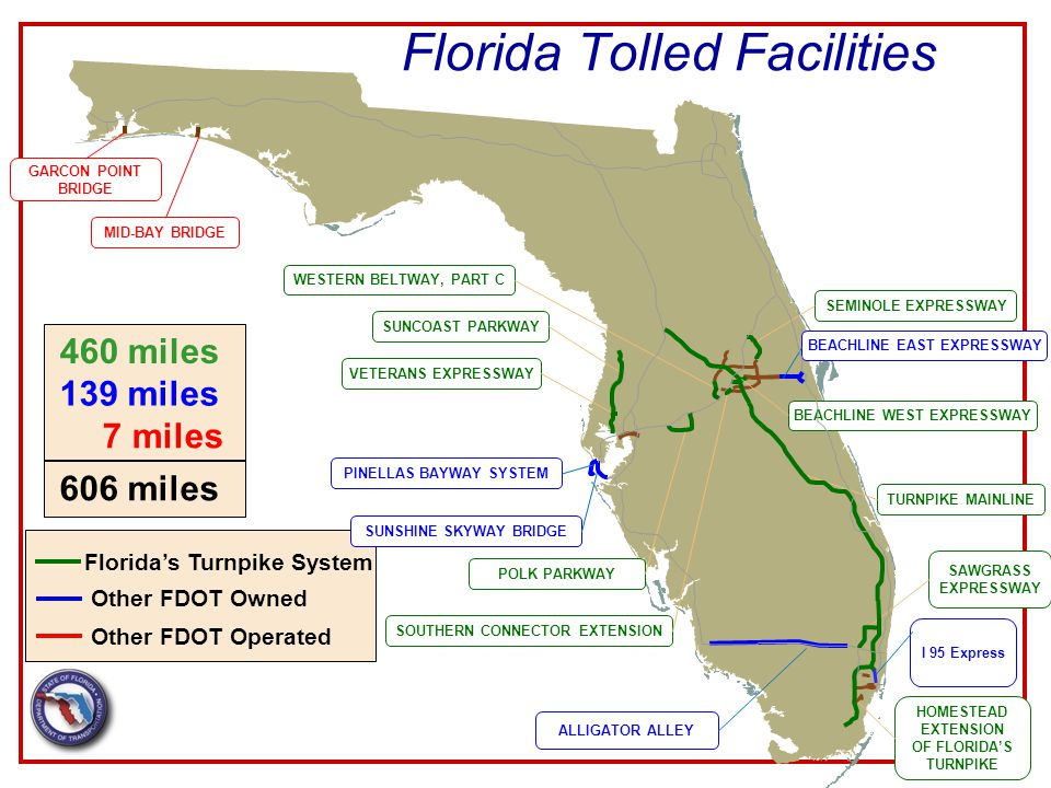 Florida Tolled Facilities 4 GARCON POINT BRIDGE MID-BAY BRIDGE WESTERN BELTWAY, PART C SUNCOAST PARKWAY VETERANS EXPRESSWAY PINELLAS BAYWAY SYSTEM SUNSHINE SKYWAY BRIDGE ALLIGATOR ALLEY POLK PARKWAY SOUTHERN CONNECTOR EXTENSION SEMINOLE EXPRESSWAY BEACHLINE EAST EXPRESSWAY BEACHLINE WEST EXPRESSWAY TURNPIKE MAINLINE SAWGRASS EXPRESSWAY HOMESTEAD EXTENSION OF FLORIDA'S TURNPIKE 460 miles 139 miles 7 miles 606 miles Florida's Turnpike System Other FDOT Owned Other FDOT Operated I 95 Express