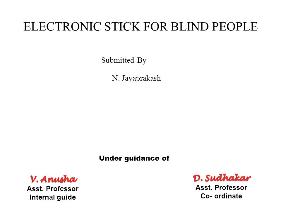 ELECTRONIC STICK FOR BLIND PEOPLE Submitted By N. Jayaprakash Under guidance of