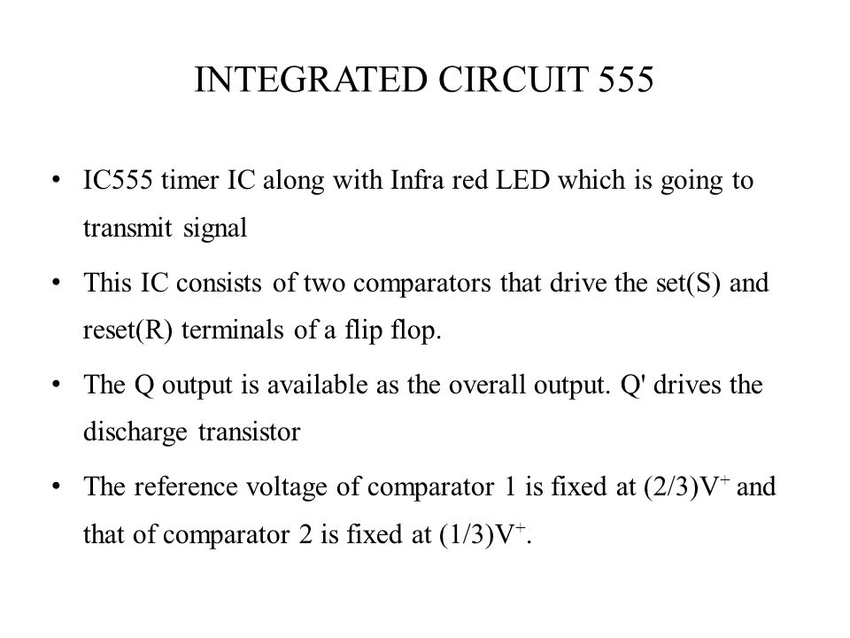 INTEGRATED CIRCUIT 555 IC555 timer IC along with Infra red LED which is going to transmit signal This IC consists of two comparators that drive the se