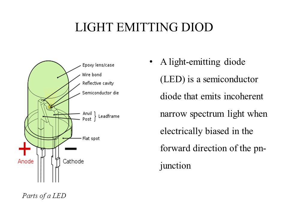 LIGHT EMITTING DIOD Parts of a LED A light-emitting diode (LED) is a semiconductor diode that emits incoherent narrow spectrum light when electrically