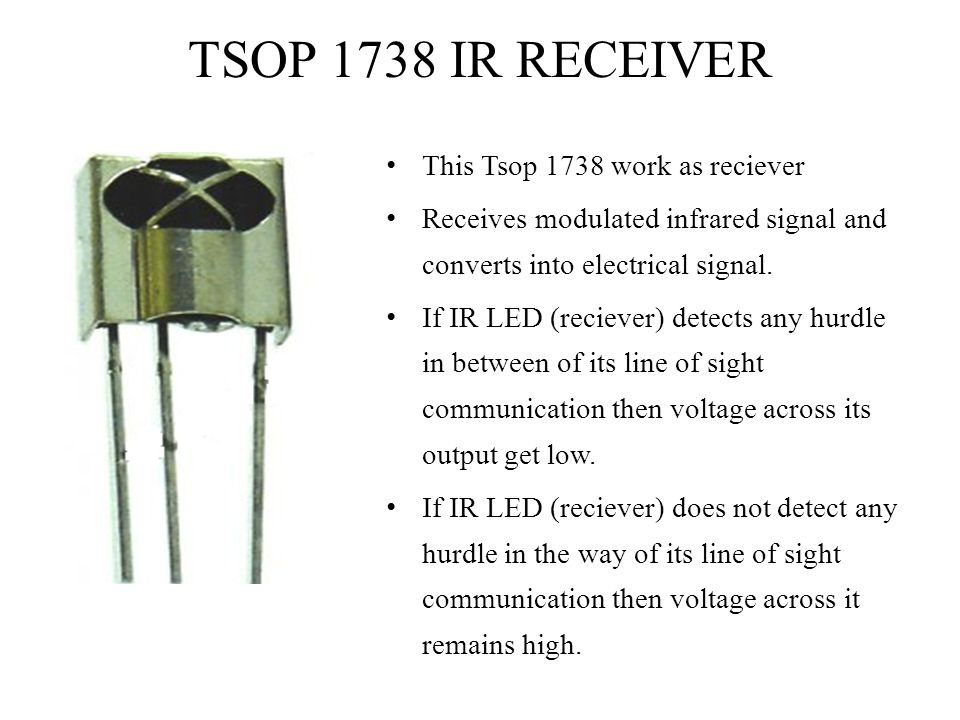 TSOP 1738 IR RECEIVER This Tsop 1738 work as reciever Receives modulated infrared signal and converts into electrical signal. If IR LED (reciever) det