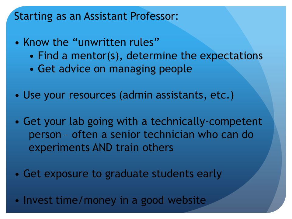 Starting as an Assistant Professor: Know the unwritten rules Find a mentor(s), determine the expectations Get advice on managing people Use your resources (admin assistants, etc.) Get your lab going with a technically-competent person – often a senior technician who can do experiments AND train others Get exposure to graduate students early Invest time/money in a good website
