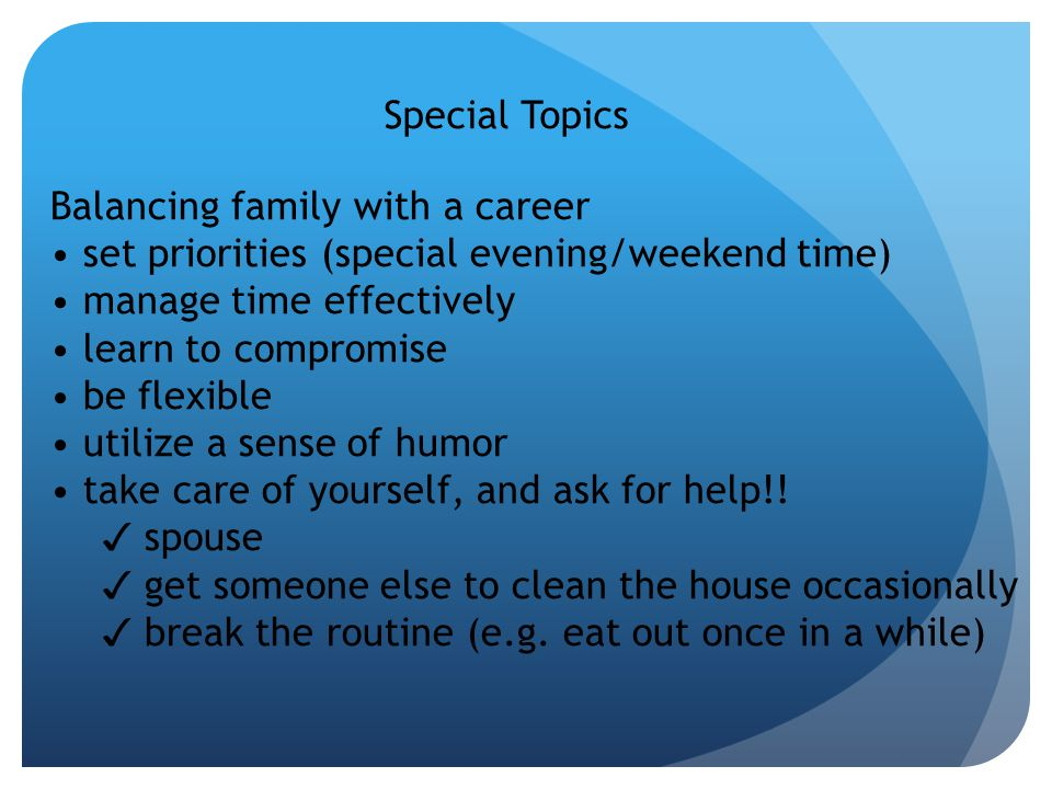 Special Topics Balancing family with a career set priorities (special evening/weekend time) manage time effectively learn to compromise be flexible utilize a sense of humor take care of yourself, and ask for help!.