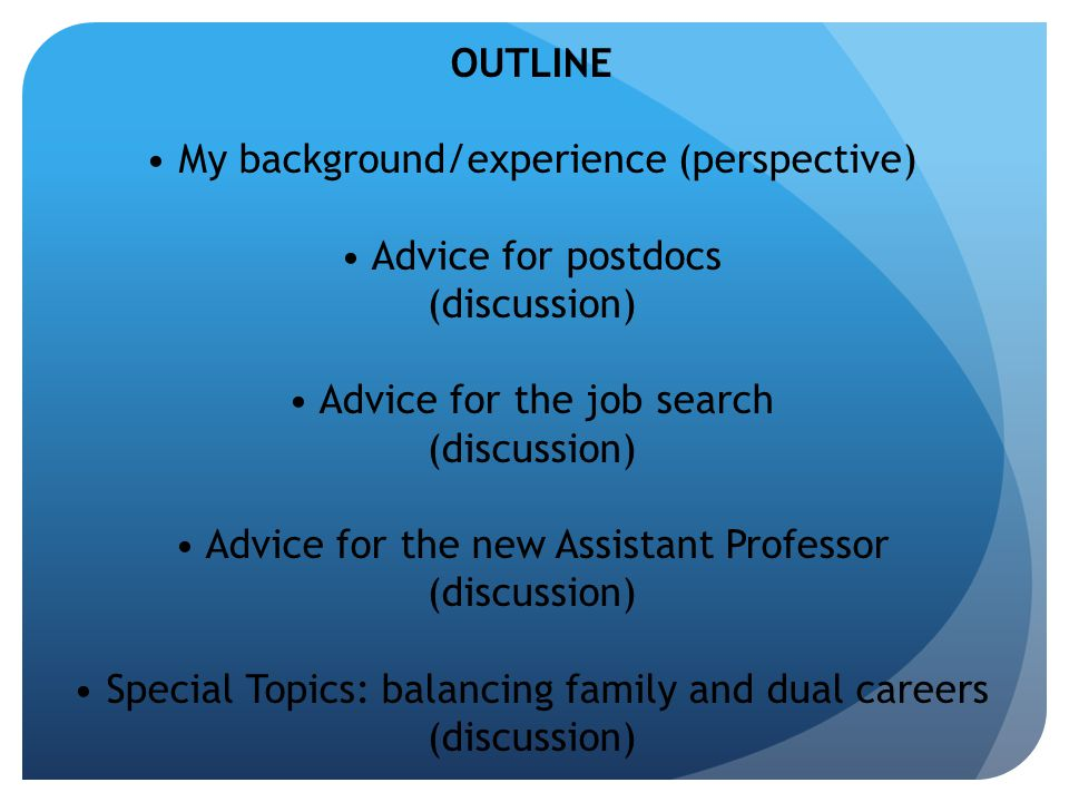 OUTLINE My background/experience (perspective) Advice for postdocs (discussion) Advice for the job search (discussion) Advice for the new Assistant Professor (discussion) Special Topics: balancing family and dual careers (discussion)