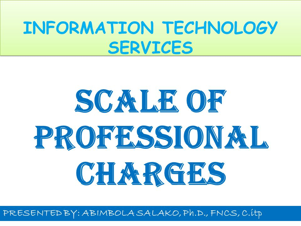 INFORMATION TECHNOLOGY SERVICES SCALE OF PROFESSIONAL CHARGES PRESENTED BY: ABIMBOLA SALAKO, Ph.D., FNCS, C.itp