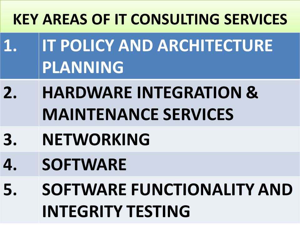 KEY AREAS OF IT CONSULTING SERVICES 1.IT POLICY AND ARCHITECTURE PLANNING 2.HARDWARE INTEGRATION & MAINTENANCE SERVICES 3.NETWORKING 4.SOFTWARE 5.SOFTWARE FUNCTIONALITY AND INTEGRITY TESTING