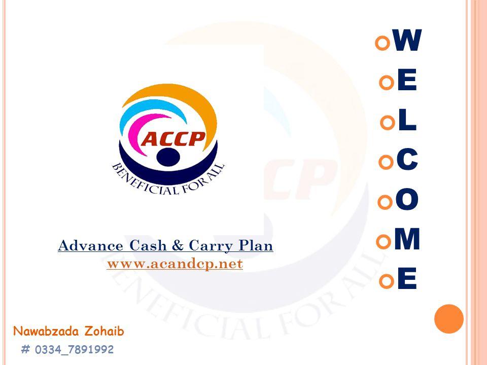 W E L C O M E Advance Cash & Carry Plan www.acandcp.net Nawabzada Zohaib # 0334_7891992