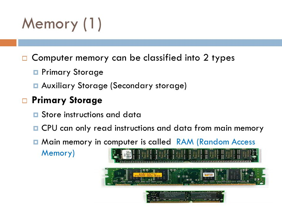 Memory (1)  Computer memory can be classified into 2 types  Primary Storage  Auxiliary Storage (Secondary storage)  Primary Storage  Store instructions and data  CPU can only read instructions and data from main memory  Main memory in computer is called RAM (Random Access Memory)