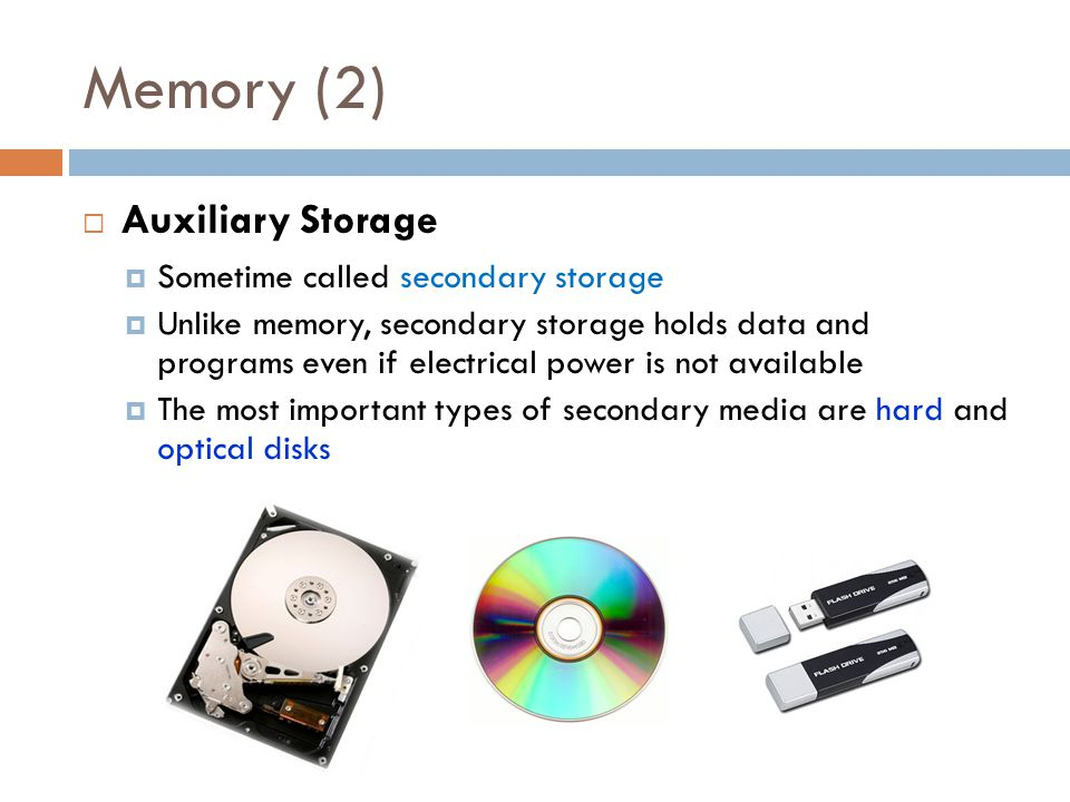 Memory (2)  Auxiliary Storage  Sometime called secondary storage  Unlike memory, secondary storage holds data and programs even if electrical power is not available  The most important types of secondary media are hard and optical disks