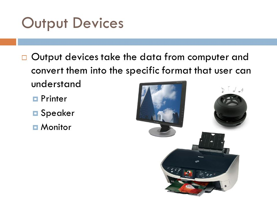 Output Devices  Output devices take the data from computer and convert them into the specific format that user can understand  Printer  Speaker  Monitor