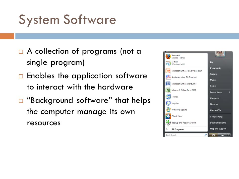System Software  A collection of programs (not a single program)  Enables the application software to interact with the hardware  Background software that helps the computer manage its own resources
