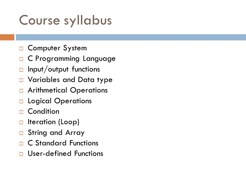 Course syllabus  Computer System  C Programming Language  Input/output functions  Variables and Data type  Arithmetical Operations  Logical Operations  Condition  Iteration (Loop)  String and Array  C Standard Functions  User-defined Functions