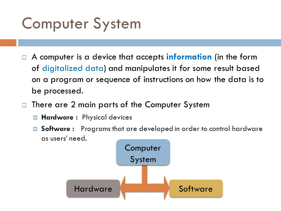 Computer System  A computer is a device that accepts information (in the form of digitalized data) and manipulates it for some result based on a program or sequence of instructions on how the data is to be processed.