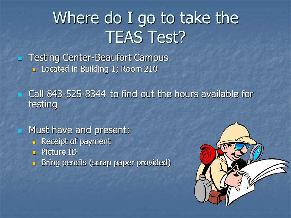 Where do I go to take the TEAS Test? Testing Center-Beaufort Campus Testing Center-Beaufort Campus Located in Building 1; Room 210 Located in Building