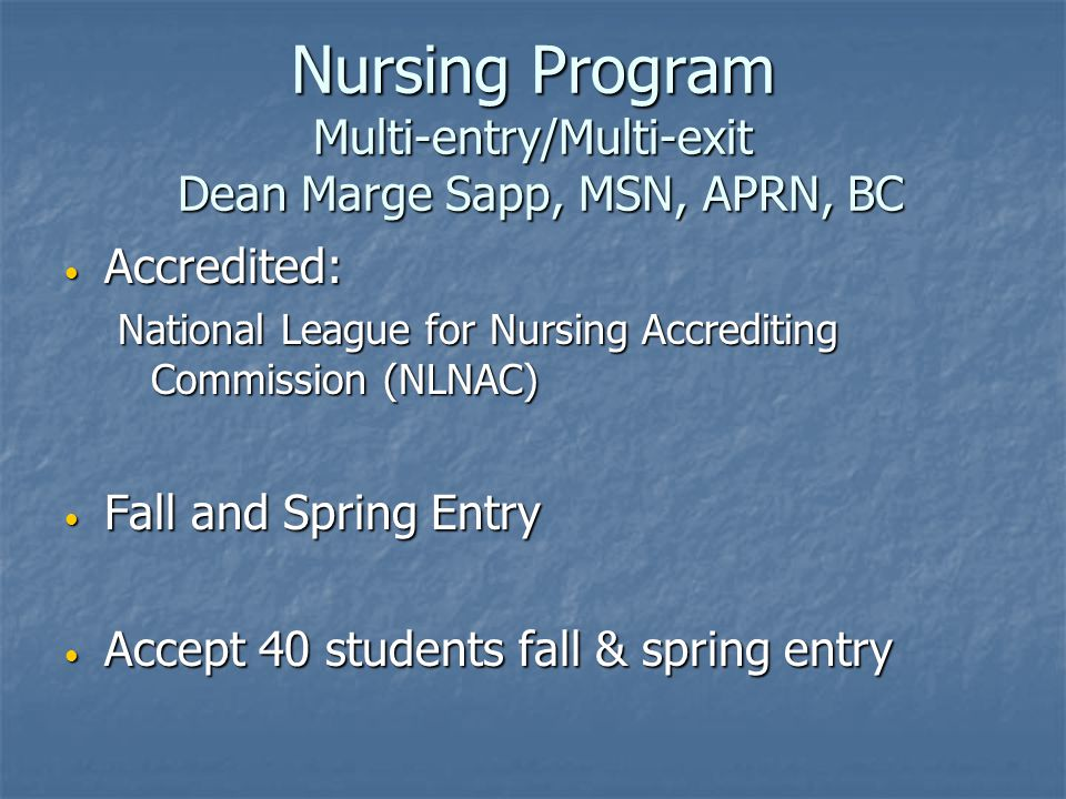 Nursing Program Multi-entry/Multi-exit Dean Marge Sapp, MSN, APRN, BC Accredited: Accredited: National League for Nursing Accrediting Commission (NLNAC) Fall and Spring Entry Fall and Spring Entry Accept 40 students fall & spring entry Accept 40 students fall & spring entry