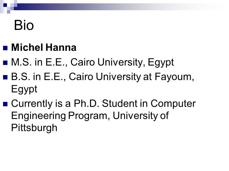 Bio Michel Hanna M.S. in E.E., Cairo University, Egypt B.S. in E.E., Cairo University at Fayoum, Egypt Currently is a Ph.D. Student in Computer Engine