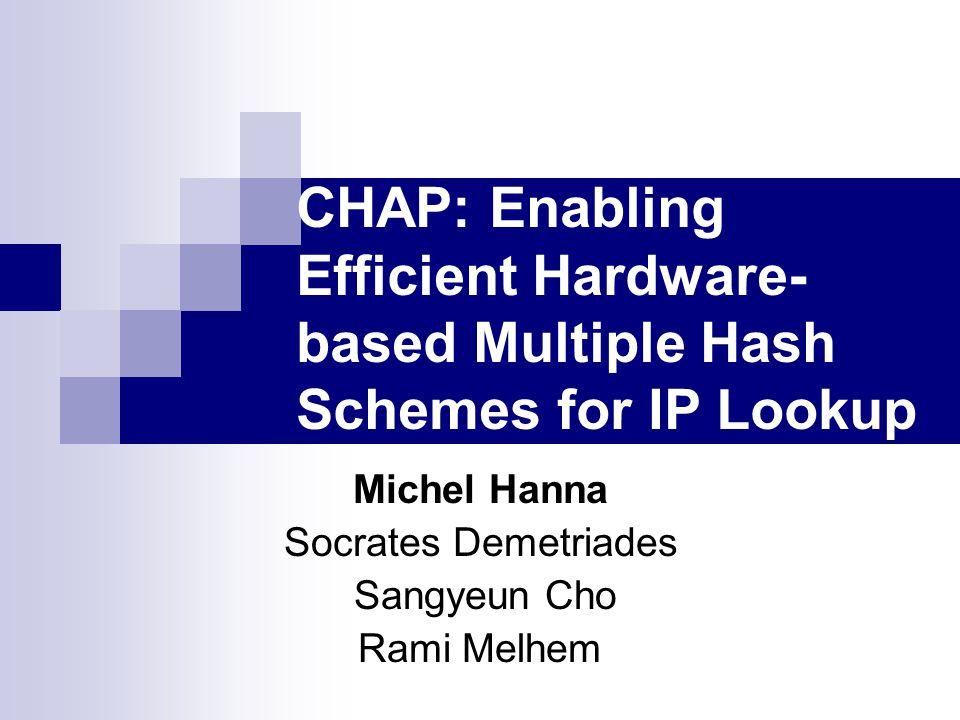 CHAP: Enabling Efficient Hardware- based Multiple Hash Schemes for IP Lookup Michel Hanna Socrates Demetriades Sangyeun Cho Rami Melhem