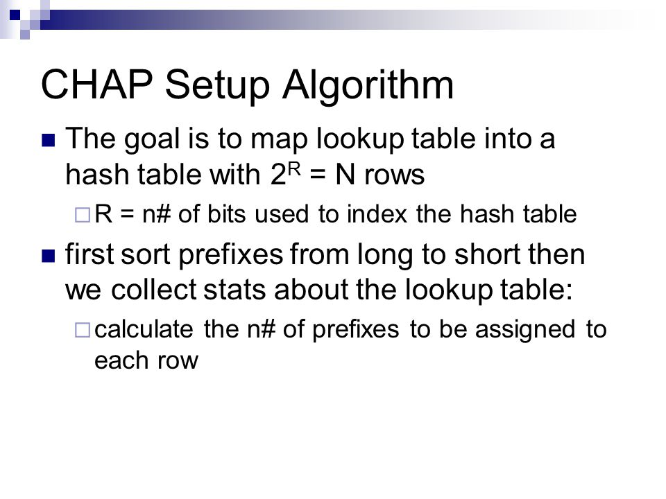 CHAP Setup Algorithm The goal is to map lookup table into a hash table with 2 R = N rows  R = n# of bits used to index the hash table first sort prefixes from long to short then we collect stats about the lookup table:  calculate the n# of prefixes to be assigned to each row