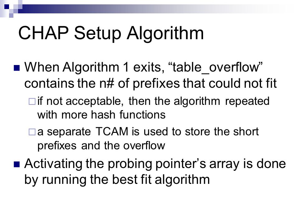 When Algorithm 1 exits, table_overflow contains the n# of prefixes that could not fit  if not acceptable, then the algorithm repeated with more hash functions  a separate TCAM is used to store the short prefixes and the overflow Activating the probing pointer's array is done by running the best fit algorithm