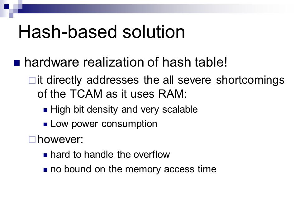 Hash-based solution hardware realization of hash table!  it directly addresses the all severe shortcomings of the TCAM as it uses RAM: High bit densi