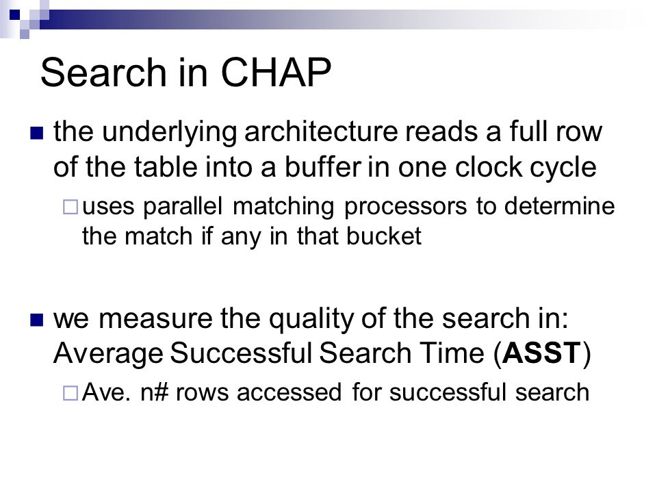 Search in CHAP the underlying architecture reads a full row of the table into a buffer in one clock cycle  uses parallel matching processors to determine the match if any in that bucket we measure the quality of the search in: Average Successful Search Time (ASST)  Ave.