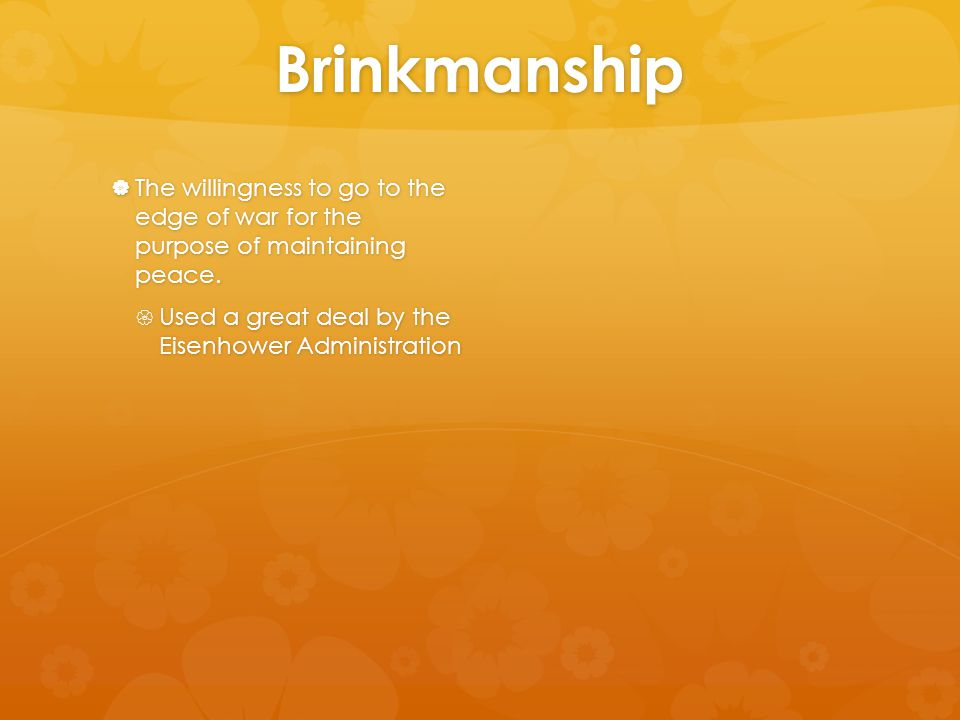 Brinkmanship  The willingness to go to the edge of war for the purpose of maintaining peace.  Used a great deal by the Eisenhower Administration