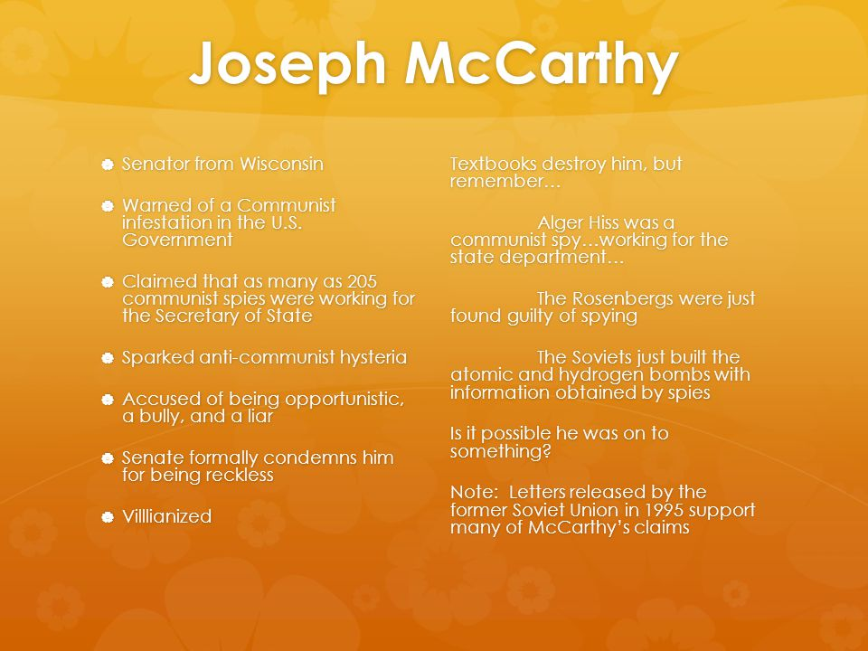 Joseph McCarthy  Senator from Wisconsin  Warned of a Communist infestation in the U.S. Government  Claimed that as many as 205 communist spies were
