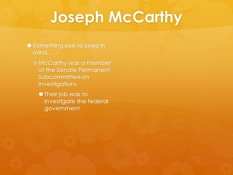 Joseph McCarthy  Something else to keep in mind…  McCarthy was a member of the Senate Permanent Subcommittee on Investigations  Their job was to in