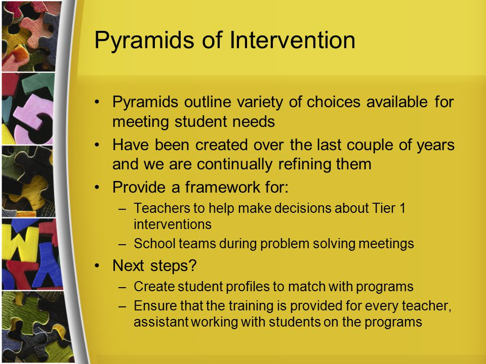 Pyramids of Intervention Pyramids outline variety of choices available for meeting student needs Have been created over the last couple of years and w