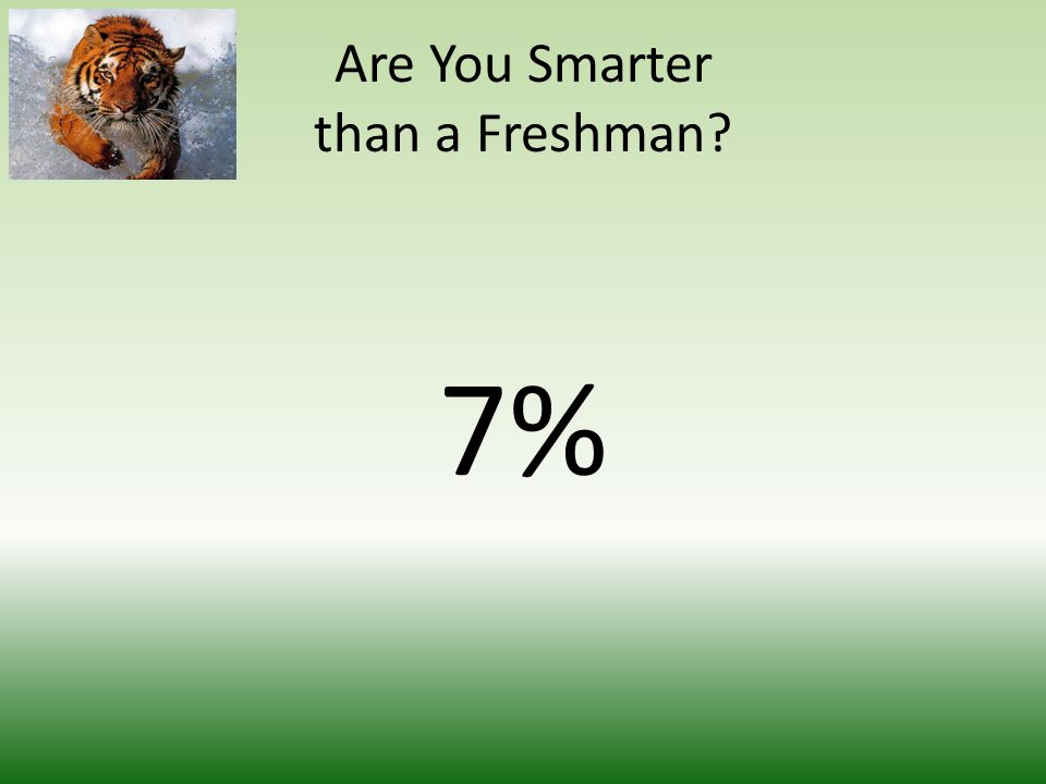 Are You Smarter than a Freshman 7%