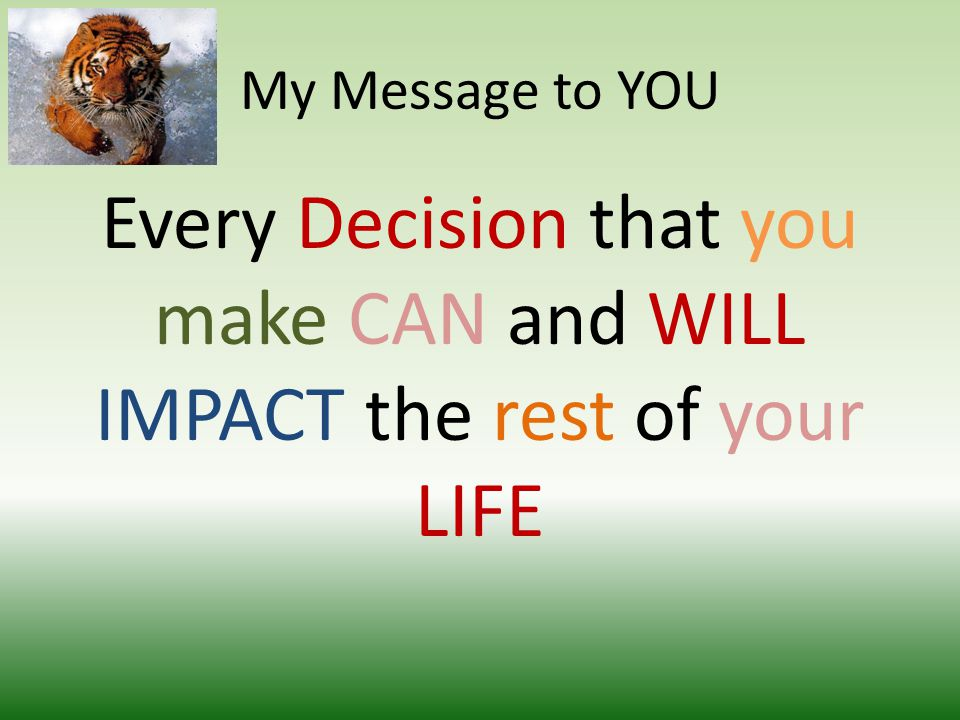 My Message to YOU Every Decision that you make CAN and WILL IMPACT the rest of your LIFE
