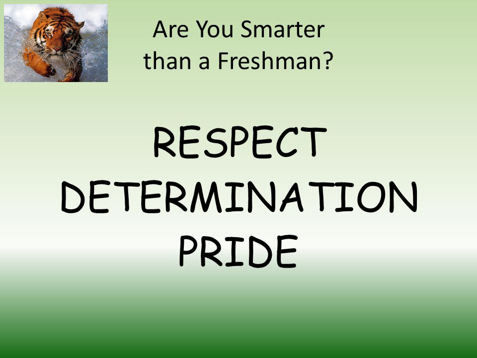 Are You Smarter than a Freshman RESPECT DETERMINATION PRIDE