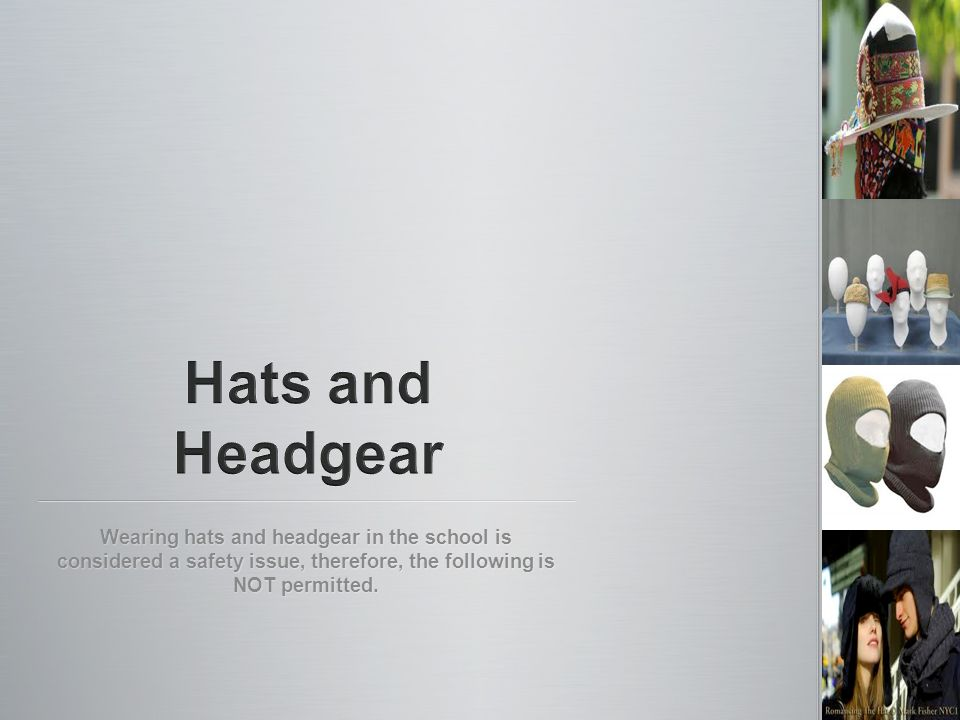 Wearing hats and headgear in the school is considered a safety issue, therefore, the following is NOT permitted.