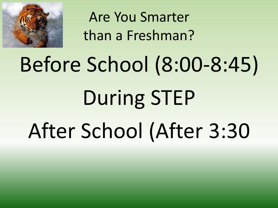Are You Smarter than a Freshman Before School (8:00-8:45) During STEP After School (After 3:30